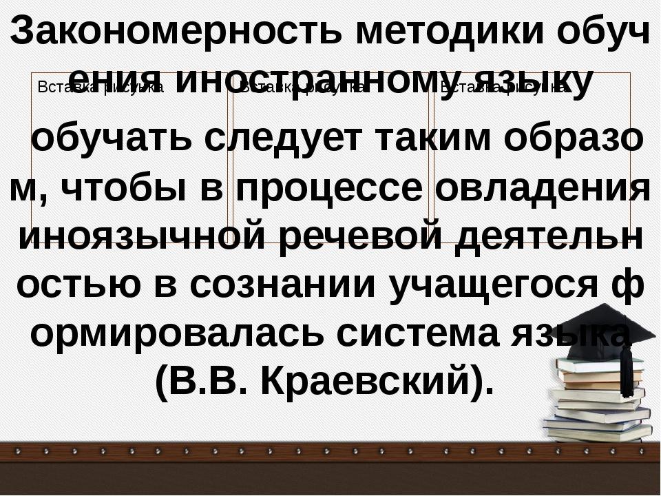 Закономерность методики обучения иностранному языку обучать следует таким об...