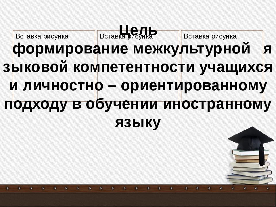 Цель формирование межкультурной языковой компетентности учащихся и личностно...