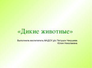 «Дикие животные» Выполнила воспитатель МАДОУ д\с Петушок Чекушева Юлия Никола