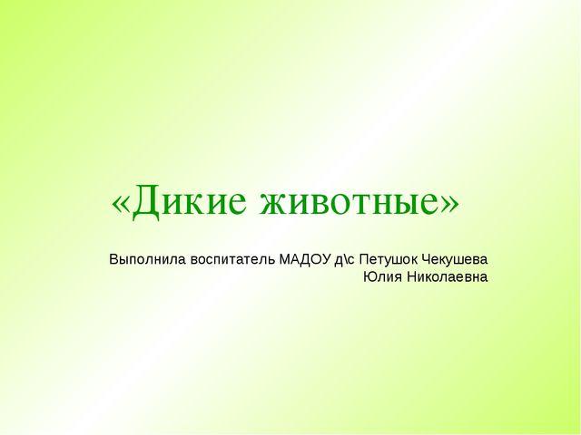 «Дикие животные» Выполнила воспитатель МАДОУ д\с Петушок Чекушева Юлия Никола...