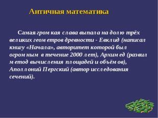 Античная математика Самая громкая слава выпала на долю трёх великих геометров