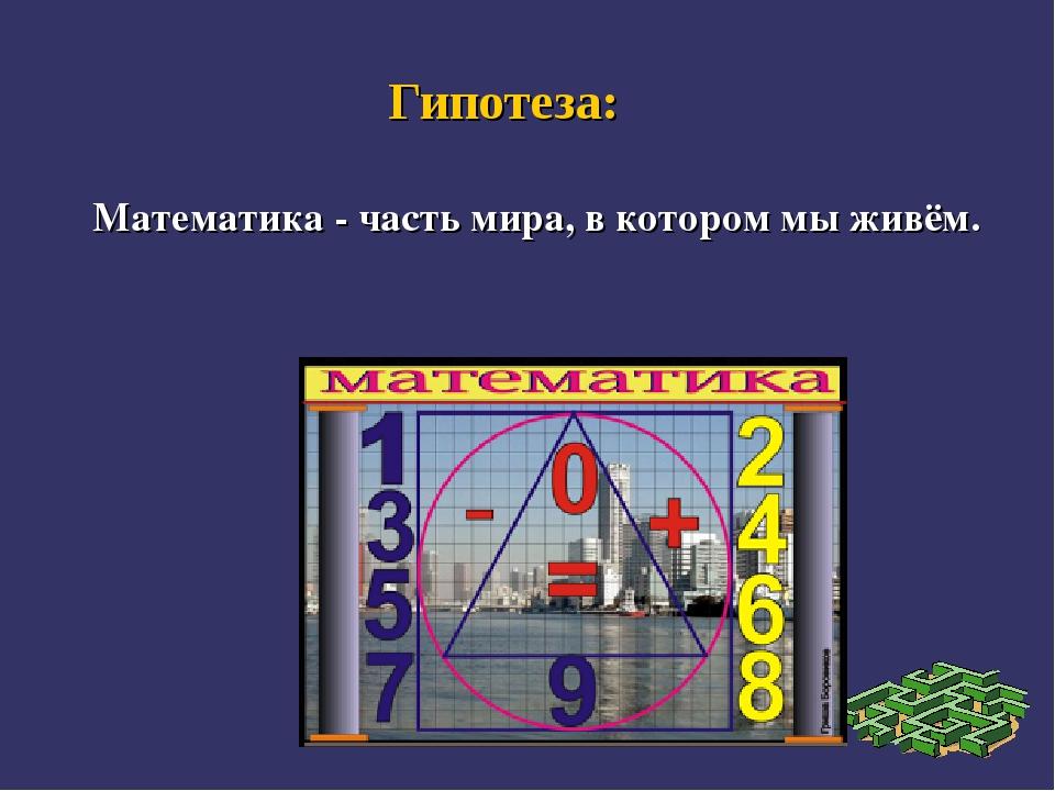 Гипотеза: Математика - часть мира, в котором мы живём.