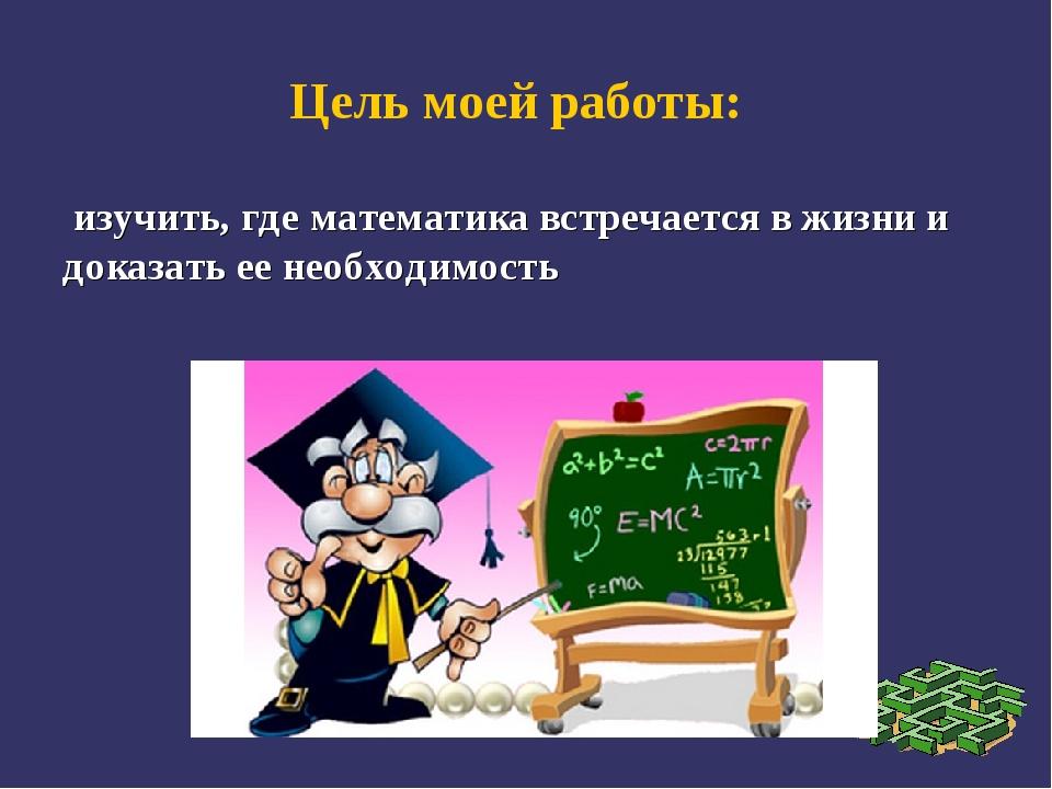 Цель моей работы: изучить, где математика встречается в жизни и доказать ее...