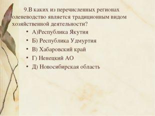 9.В каких из перечисленных регионах оленеводство является традиционным видом