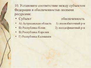 10. Установите соответствие между субъектом Федерации и обеспеченностью лесны