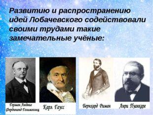 Развитию и распространению идей Лобачевского содействовали своими трудами так