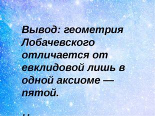 Вывод: геометрия Лобачевского отличается от евклидовой лишь в одной аксиоме