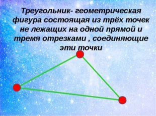 Треугольник- геометрическая фигура состоящая из трёх точек не лежащих на одно