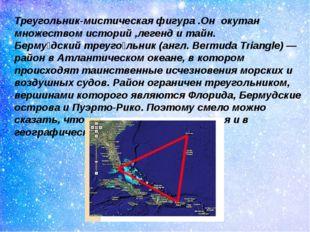 Треугольник-мистическая фигура .Он окутан множеством историй ,легенд и тайн.
