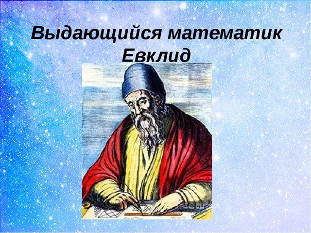 Выдающийся математик Евклид