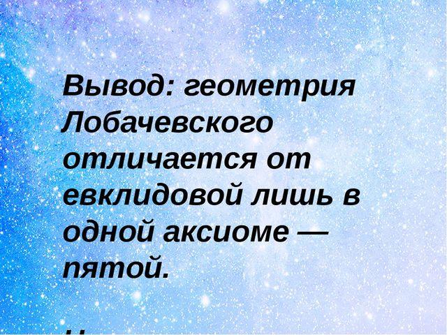 Вывод: геометрия Лобачевского отличается от евклидовой лишь в одной аксиоме...