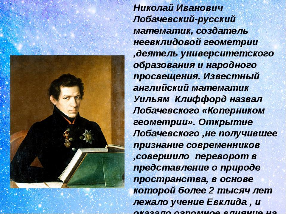 Николай Иванович Лобачевский-русский математик, создатель неевклидовой геомет...
