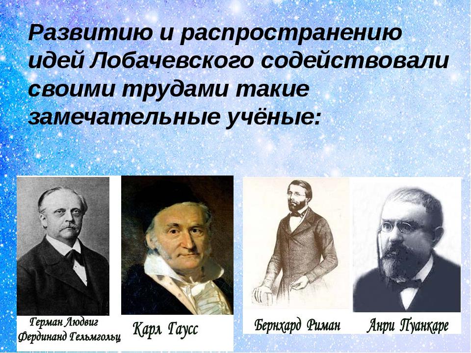 Развитию и распространению идей Лобачевского содействовали своими трудами так...