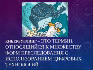 КИБЕРБУЛЛИНГ – ЭТО ТЕРМИН, ОТНОСЯЩИЙСЯ К МНОЖЕСТВУ ФОРМ ПРЕСЛЕДОВАНИЯ С ИСПОЛ