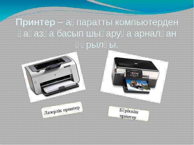 Принтер – ақпаратты компьютерден қағазға басып шығаруға арналған құрылғы. Лаз...