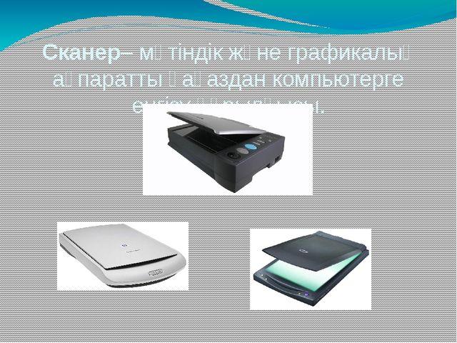 Сканер– мәтіндік және графикалық ақпаратты қағаздан компьютерге енгізу құрылғ...