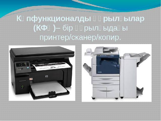 Көпфункционалды құрылғылар (КФҚ)– бір құрылғыдағы принтер/сканер/копир.