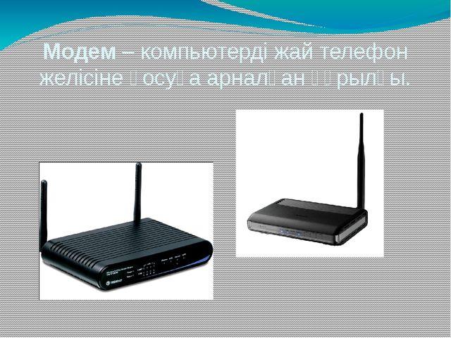 Модем – компьютерді жай телефон желісіне қосуға арналған құрылғы.