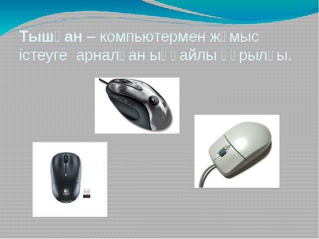 Тышқан – компьютермен жұмыс істеуге арналған ыңғайлы құрылғы.