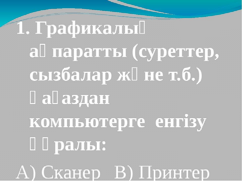 1. Графикалық ақпаратты (суреттер, сызбалар және т.б.) қағаздан компьютерге е...