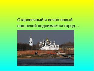 Старовечный и вечно новый над рекой поднимается город…