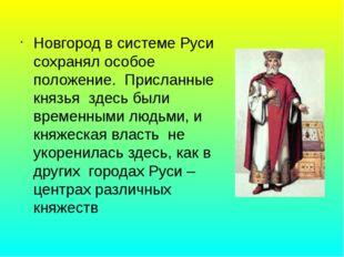Новгород в системе Руси сохранял особое положение. Присланные князья здесь бы