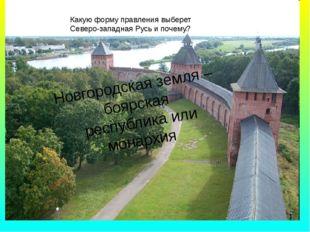 Новгородская земля – боярская республика или монархия Какую форму правления в
