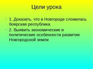 Цели урока 1. Доказать, что в Новгороде сложилась боярская республика 2. Выяв