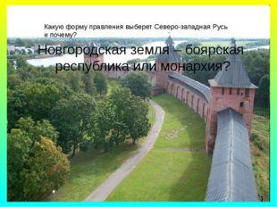 Новгородская земля – боярская республика или монархия? Какую форму правления