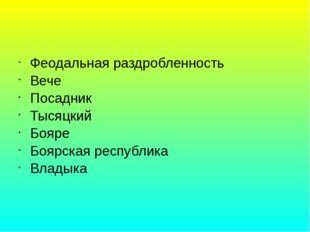 Феодальная раздробленность Вече Посадник Тысяцкий Бояре Боярская республика