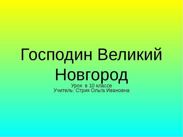 Господин Великий Новгород Урок в 10 классе Учитель: Стрик Ольга Ивановна