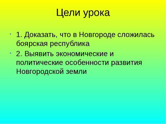 Цели урока 1. Доказать, что в Новгороде сложилась боярская республика 2. Выяв...