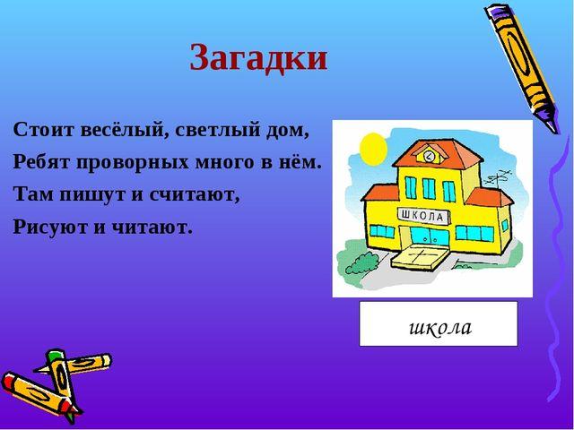 Загадки Стоит весёлый, светлый дом, Ребят проворных много в нём. Там пишут и...