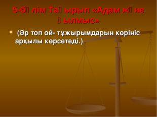5-бөлім Тақырып «Адам және қылмыс» (Әр топ ой- тұжырымдарын көрініс арқылы кө