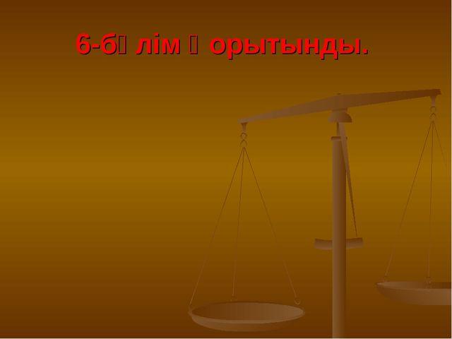 6-бөлім Қорытынды.