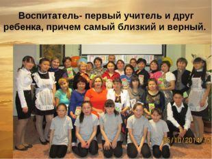 Воспитатель- первый учитель и друг ребенка, причем самый близкий и верный.