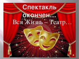 Спектакль окончен… Вся Жизнь – Театр…