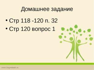 Домашнее задание Стр 118 -120 п. 32 Стр 120 вопрос 1