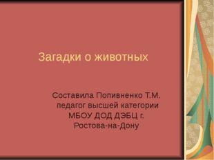 Загадки о животных Составила Попивненко Т.М. педагог высшей категории МБОУ Д