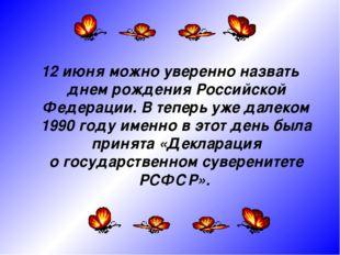 12 июня можно уверенно назвать днем рождения Российской Федерации. Втеперь у
