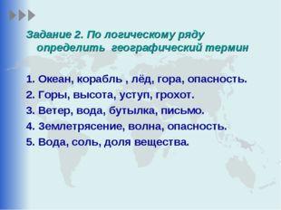 Задание 2. По логическому ряду определить географический термин 1. Океан, кор