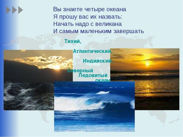 Вы знаете четыре океана Я прошу вас их назвать: Начать надо с великана И самы...