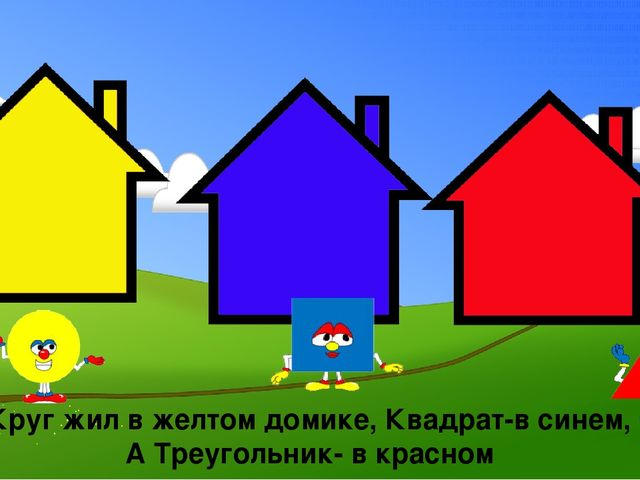 Круг жил в желтом домике, Квадрат-в синем, А Треугольник- в красном