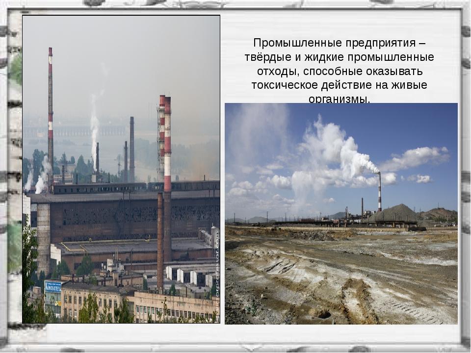 Промышленные предприятия – твёрдые и жидкие промышленные отходы, способные ок...