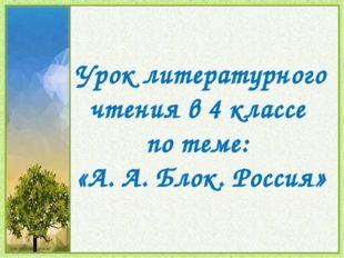 Урок литературного чтения в 4 классе по теме: «А. А. Блок. Россия»