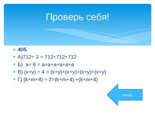 Проверь себя! 405. А)712⋅ 3 = 712+712+712 Б) a⋅ 6 = a+a+a+a+a+a В) (x+y) ⋅ 4