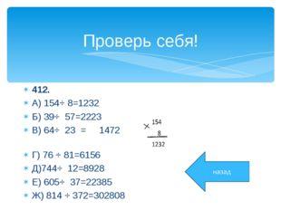 Проверь себя! 412. А) 154⋅ 8=1232 Б) 39⋅ 57=2223 В) 64⋅ 23 = 1472 Г) 76 ⋅ 81