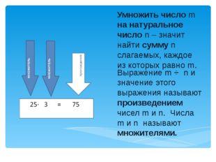 Умножить число m на натуральное число n – значит найти сумму n слагаемых, каж