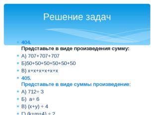 404. Представьте в виде произведения сумму: А) 707+707+707 Б)50+50+50+50+50+5