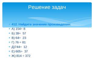 412. Найдите значение произведения: А) 154⋅ 8 Б) 39⋅ 57 В) 64⋅ 23 Г) 76 ⋅ 81